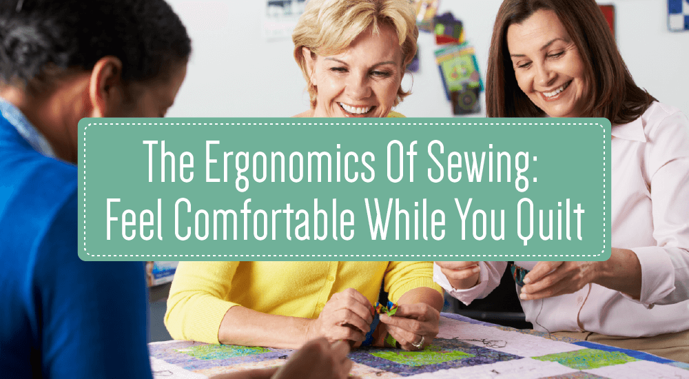 The Ergonomics of Sewing: Feel Comfortable While You Quilt