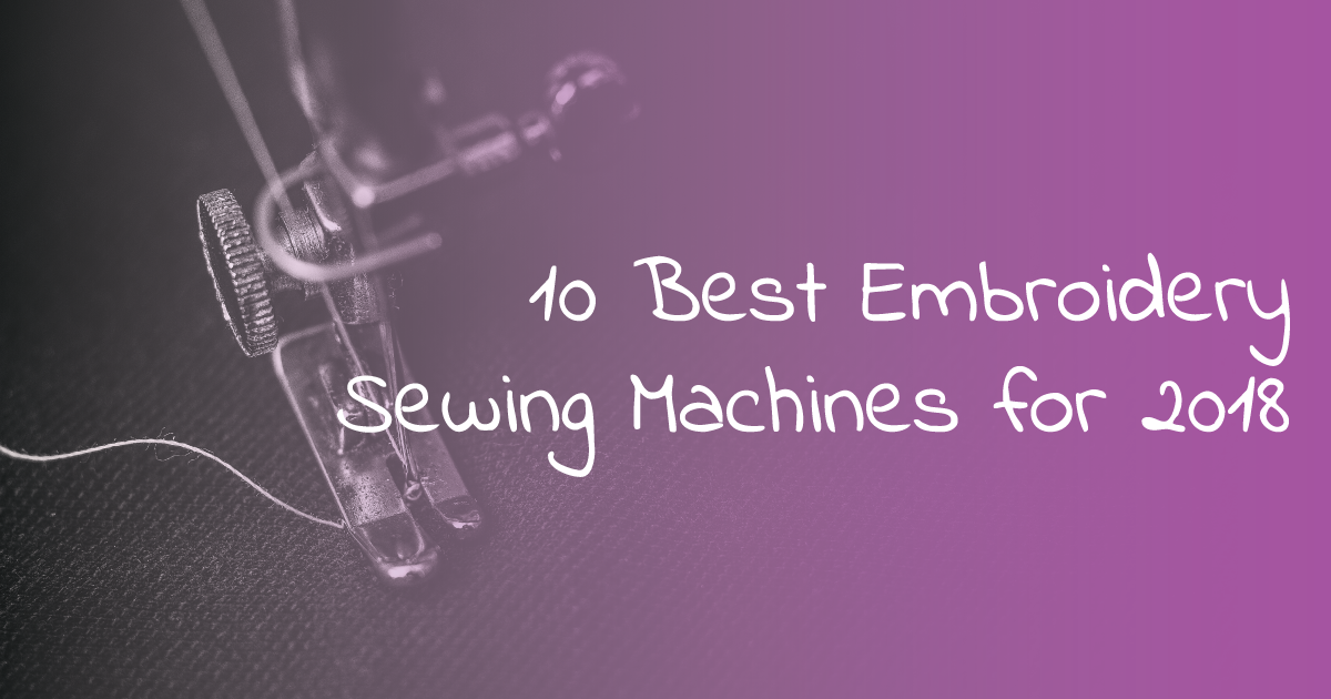 10 Best Embroidery Sewing Machines for 2018